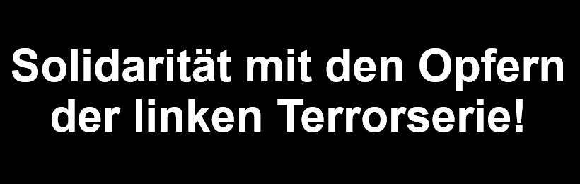 Solidarität mit den Opfern der linken Terrorserie!